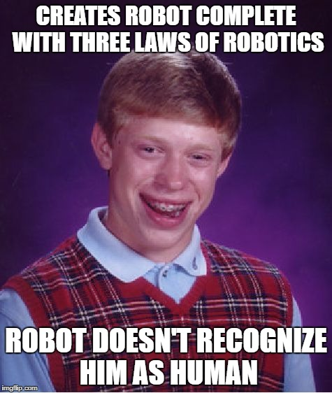 1. A robot may not harm a human being or, through inaction, allow a human being to come to harm | CREATES ROBOT COMPLETE WITH THREE LAWS OF ROBOTICS ROBOT DOESN'T RECOGNIZE HIM AS HUMAN | image tagged in memes,bad luck brian,asimov,robots | made w/ Imgflip meme maker