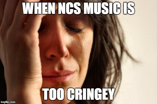 First World Problems Meme | WHEN NCS MUSIC IS TOO CRINGEY | image tagged in memes,first world problems | made w/ Imgflip meme maker