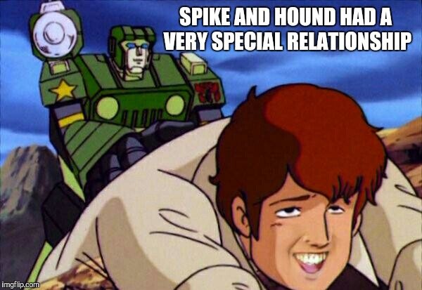Robosexual | SPIKE AND HOUND HAD A VERY SPECIAL RELATIONSHIP | image tagged in transformers | made w/ Imgflip meme maker