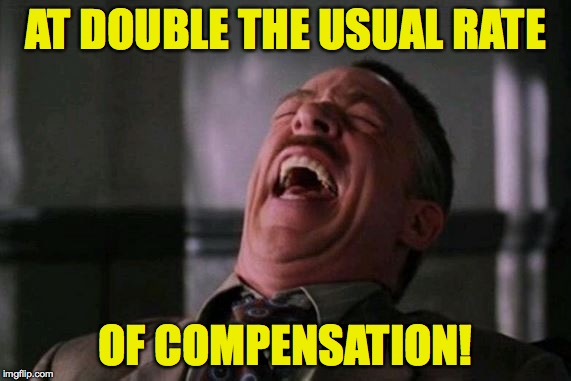 AT DOUBLE THE USUAL RATE OF COMPENSATION! | made w/ Imgflip meme maker
