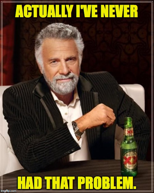 The Most Interesting Man In The World Meme | ACTUALLY I'VE NEVER HAD THAT PROBLEM. | image tagged in memes,the most interesting man in the world | made w/ Imgflip meme maker