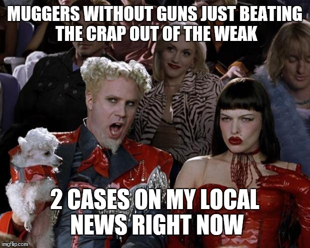 The law of the jungle so hot right now | MUGGERS WITHOUT GUNS JUST BEATING THE CRAP OUT OF THE WEAK 2 CASES ON MY LOCAL NEWS RIGHT NOW | image tagged in memes,mugatu so hot right now | made w/ Imgflip meme maker