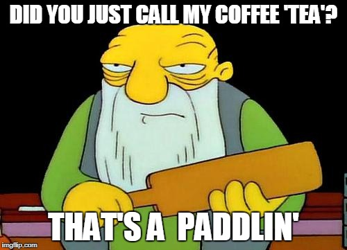 If so, just go away | DID YOU JUST CALL MY COFFEE 'TEA'? THAT'S A  PADDLIN' | image tagged in memes,that's a paddlin',stupid people,coffee,tea | made w/ Imgflip meme maker
