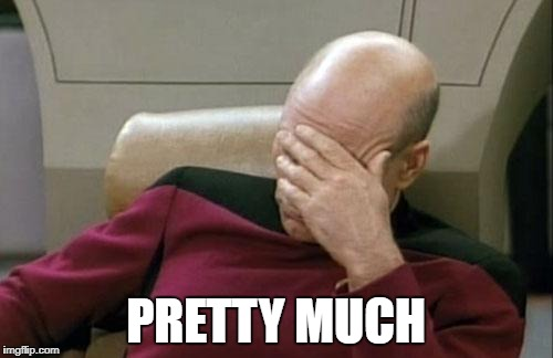 Captain Picard Facepalm Meme | PRETTY MUCH | image tagged in memes,captain picard facepalm | made w/ Imgflip meme maker