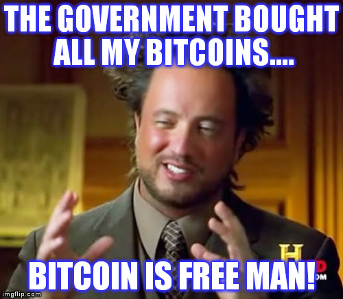 Ancient Aliens Meme | THE GOVERNMENT BOUGHT ALL MY BITCOINS.... BITCOIN IS FREE MAN! | image tagged in memes,ancient aliens | made w/ Imgflip meme maker