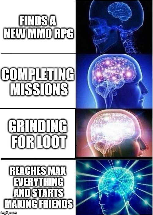 Evolution of an MMO RPGer | FINDS A NEW MMO RPG COMPLETING MISSIONS GRINDING FOR LOOT REACHES MAX EVERYTHING AND STARTS MAKING FRIENDS | image tagged in memes,expanding brain,mmorpg | made w/ Imgflip meme maker