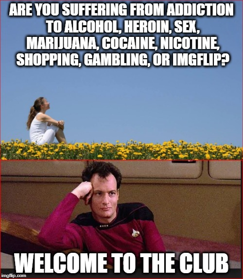 Q addicted to power | ARE YOU SUFFERING FROM ADDICTION TO ALCOHOL, HEROIN, SEX, MARIJUANA, COCAINE, NICOTINE, SHOPPING, GAMBLING, OR IMGFLIP? WELCOME TO THE CLUB | image tagged in funny,addiction | made w/ Imgflip meme maker