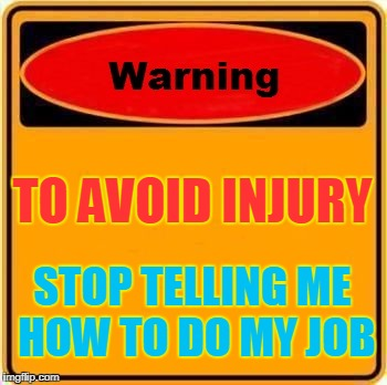 Warning Sign Meme | TO AVOID INJURY STOP TELLING ME HOW TO DO MY JOB | image tagged in memes,warning sign | made w/ Imgflip meme maker
