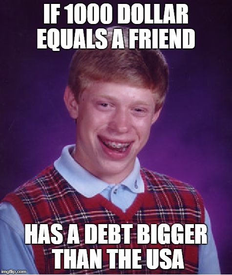 Bad Luck Brian Meme | IF 1000 DOLLAR EQUALS A FRIEND HAS A DEBT BIGGER THAN THE USA | image tagged in memes,bad luck brian | made w/ Imgflip meme maker