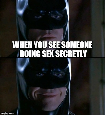 Batman Smiles Meme | WHEN YOU SEE SOMEONE DOING SEX SECRETLY | image tagged in memes,batman smiles,nsfw | made w/ Imgflip meme maker