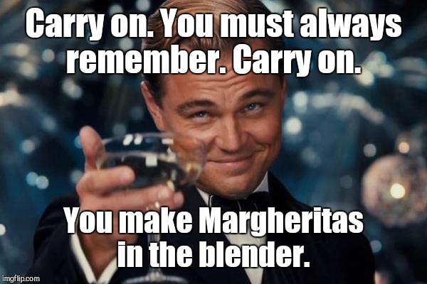 Leonardo Dicaprio Cheers Meme | Carry on. You must always remember. Carry on. You make Margheritas in the blender. | image tagged in memes,leonardo dicaprio cheers | made w/ Imgflip meme maker