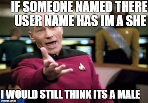 Picard Wtf Meme | I WOULD STILL THINK ITS A MALE IF SOMEONE NAMED THERE USER NAME HAS IM A SHE | image tagged in memes,picard wtf | made w/ Imgflip meme maker