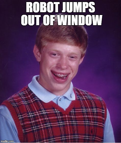 Bad Luck Brian Meme | ROBOT JUMPS OUT OF WINDOW | image tagged in memes,bad luck brian | made w/ Imgflip meme maker
