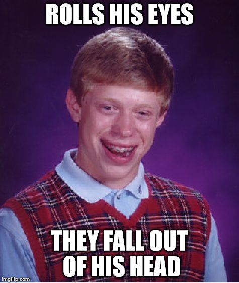 Bad Luck Brian Meme | ROLLS HIS EYES THEY FALL OUT OF HIS HEAD | image tagged in memes,bad luck brian | made w/ Imgflip meme maker