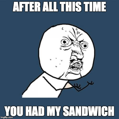 Y U No Meme | AFTER ALL THIS TIME YOU HAD MY SANDWICH | image tagged in memes,y u no | made w/ Imgflip meme maker