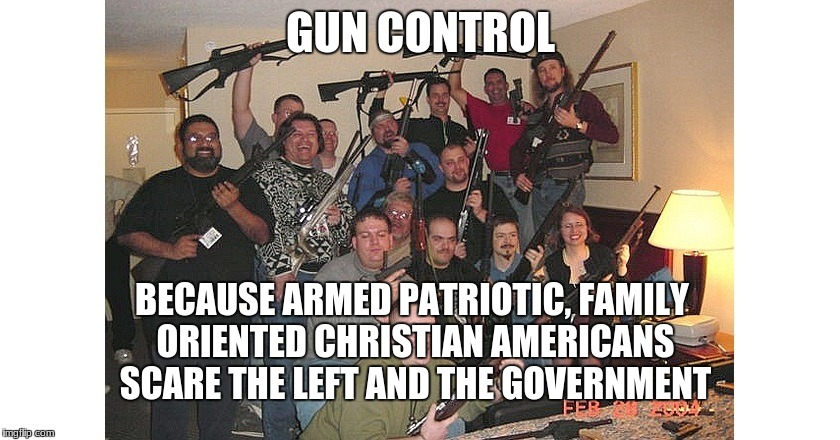 GUN CONTROL BECAUSE ARMED PATRIOTIC, FAMILY ORIENTED CHRISTIAN AMERICANS SCARE THE LEFT AND THE GOVERNMENT | image tagged in redneck gun control 42 | made w/ Imgflip meme maker