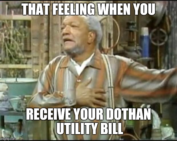 Fred Sanford |  THAT FEELING WHEN YOU; RECEIVE YOUR DOTHAN UTILITY BILL | image tagged in fred sanford | made w/ Imgflip meme maker