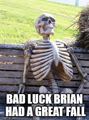 Waiting Skeleton Meme | BAD LUCK BRIAN HAD A GREAT FALL | image tagged in memes,waiting skeleton | made w/ Imgflip meme maker