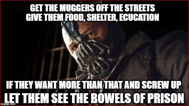GET THE MUGGERS OFF THE STREETS IF THEY WANT MORE THAN THAT AND SCREW UP GIVE THEM FOOD, SHELTER, ECUCATION LET THEM SEE THE BOWELS OF PRISO | made w/ Imgflip meme maker