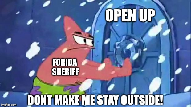 Florida Sheriffs, dont count on them | OPEN UP DONT MAKE ME STAY OUTSIDE! FORIDA SHERIFF | image tagged in patrick star door opening,florida shooting,sheriff,school shooting,trump | made w/ Imgflip meme maker