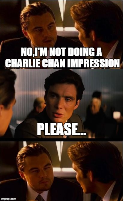 Inception Meme | NO,I'M NOT DOING A CHARLIE CHAN IMPRESSION PLEASE... | image tagged in memes,inception | made w/ Imgflip meme maker