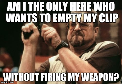 Am I The Only One Around Here Meme | AM I THE ONLY HERE WHO WANTS TO EMPTY MY CLIP WITHOUT FIRING MY WEAPON? | image tagged in memes,am i the only one around here | made w/ Imgflip meme maker