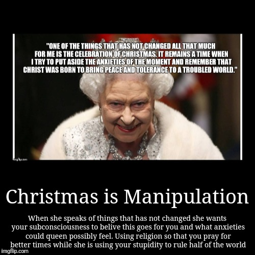 Our leaders | Christmas is Manipulation | When she speaks of things that has not changed she wants your subconsciousness to belive this goes for you and w | image tagged in religion,christmas,christians,queen of england,queen elizabeth,christianity | made w/ Imgflip demotivational maker