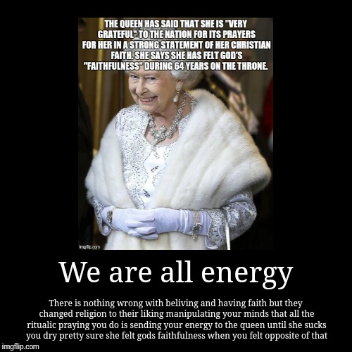 Manipulation christianity | We are all energy | There is nothing wrong with beliving and having faith but they changed religion to their liking manipulating your minds  | image tagged in christianity,jesus christ,queen elizabeth,queen of england,religion,religion of peace | made w/ Imgflip demotivational maker