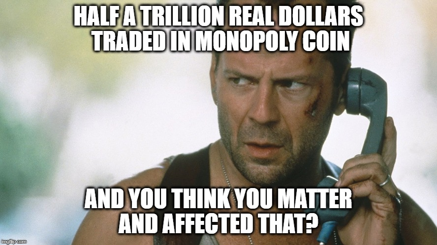 HALF A TRILLION REAL DOLLARS TRADED IN MONOPOLY COIN AND YOU THINK YOU MATTER AND AFFECTED THAT? | made w/ Imgflip meme maker
