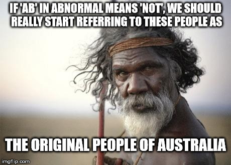 IF 'AB' IN ABNORMAL MEANS 'NOT', WE SHOULD REALLY START REFERRING TO THESE PEOPLE AS THE ORIGINAL PEOPLE OF AUSTRALIA | image tagged in aboriginal | made w/ Imgflip meme maker