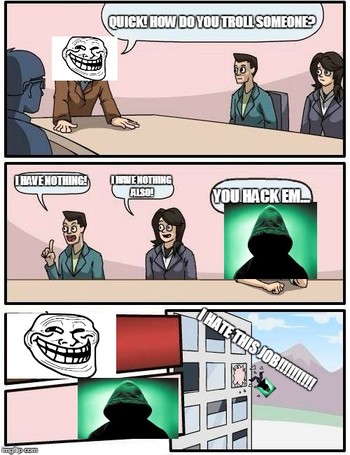 Boardroom Meeting Suggestion Meme | QUICK! HOW DO YOU TROLL SOMEONE? I HAVE NOTHING! I HAVE NOTHING ALSO! YOU HACK EM... I HATE THIS JOB!!!!!!!!!! | image tagged in memes,boardroom meeting suggestion | made w/ Imgflip meme maker