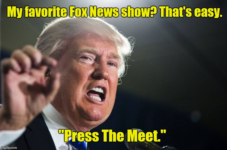 "donald trump | My favorite Fox News show? That's easy. ""Press The Meet."" 