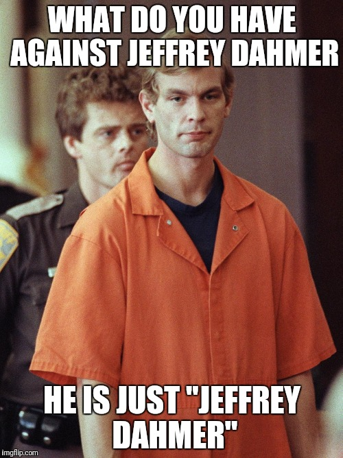 "WHAT DO YOU HAVE AGAINST JEFFREY DAHMER HE IS JUST ""JEFFREY DAHMER"" 