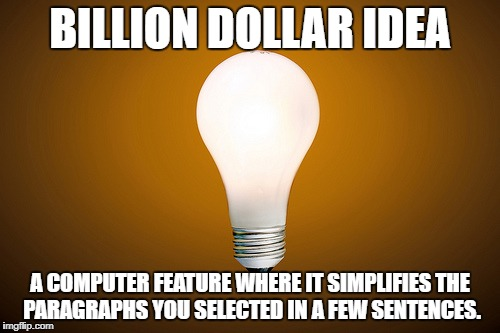 i swear i need this | BILLION DOLLAR IDEA A COMPUTER FEATURE WHERE IT SIMPLIFIES THE PARAGRAPHS YOU SELECTED IN A FEW SENTENCES. | image tagged in lightbulb,billion dollar idea,million dollar idea michael,million dollar idea | made w/ Imgflip meme maker