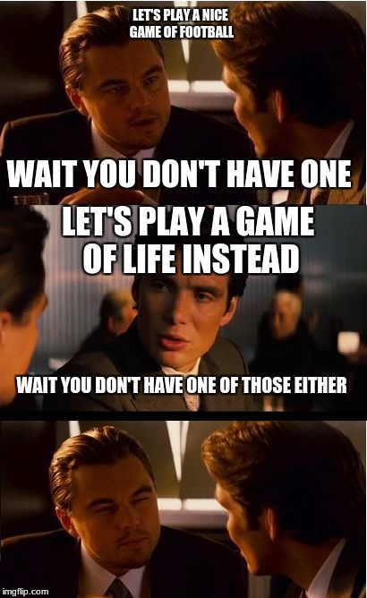 Let's Play A Game Of... | LET'S PLAY A NICE GAME OF FOOTBALL LET'S PLAY A GAME OF LIFE INSTEAD WAIT YOU DON'T HAVE ONE WAIT YOU DON'T HAVE ONE OF THOSE EITHER | image tagged in memes,inception,life,football,meme,roast | made w/ Imgflip meme maker