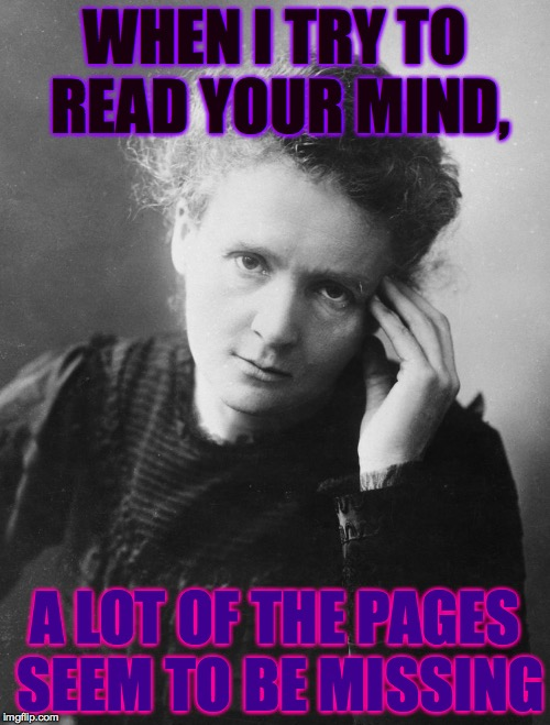 For the Russian Troll Copy Cats on This Site. | WHEN I TRY TO READ YOUR MIND, A LOT OF THE PAGES SEEM TO BE MISSING | image tagged in marie curie,memes | made w/ Imgflip meme maker
