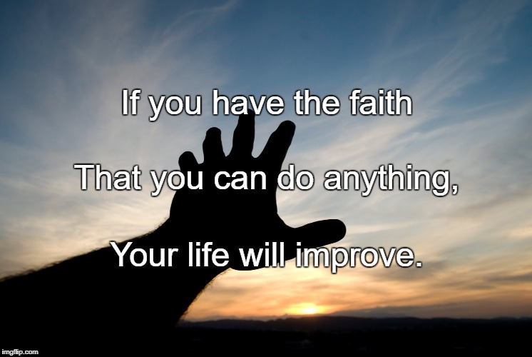 If you have the faith Your life will improve. That you can do anything, | image tagged in faith | made w/ Imgflip meme maker
