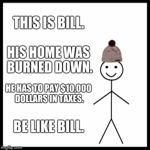 Be Like Bill Meme | THIS IS BILL. HIS HOME WAS BURNED DOWN. HE HAS TO PAY $10,000 DOLLARS IN TAXES. BE LIKE BILL. | image tagged in memes,be like bill | made w/ Imgflip meme maker