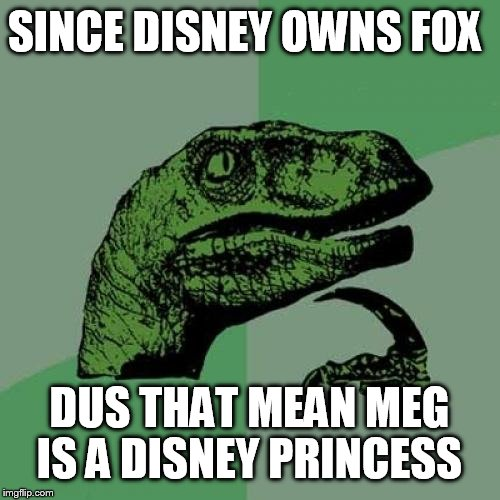 Philosoraptor Meme | SINCE DISNEY OWNS FOX DUS THAT MEAN MEG IS A DISNEY PRINCESS | image tagged in memes,philosoraptor,disney princesses,family guy | made w/ Imgflip meme maker