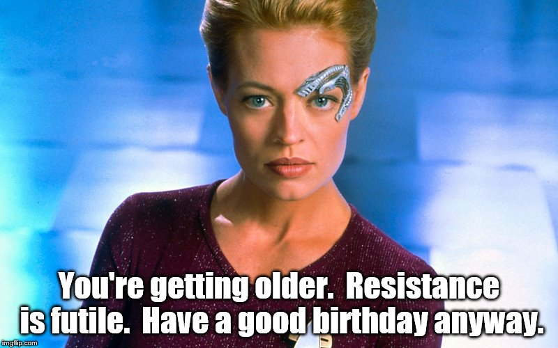 bday | You're getting older.  Resistance is futile.  Have a good birthday anyway. | image tagged in star trek | made w/ Imgflip meme maker