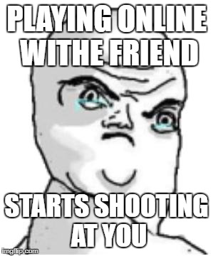 Not Okay Rage Face | PLAYING ONLINE WITHE FRIEND STARTS SHOOTING AT YOU | image tagged in memes,not okay rage face | made w/ Imgflip meme maker