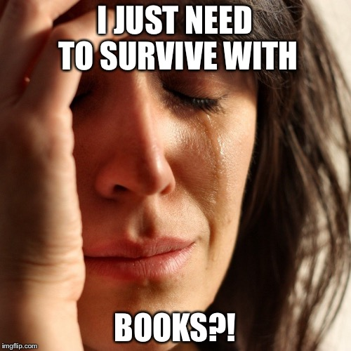 Crying Girl | I JUST NEED TO SURVIVE WITH BOOKS?! | image tagged in crying girl | made w/ Imgflip meme maker