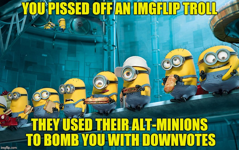 YOU PISSED OFF AN IMGFLIP TROLL THEY USED THEIR ALT-MINIONS TO BOMB YOU WITH DOWNVOTES | image tagged in minions | made w/ Imgflip meme maker
