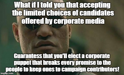 Matrix Morpheus Meme | What if I told you that accepting the limited choices of candidates offered by corporate media Guarantess that you'll elect a corporate pupp | image tagged in memes,matrix morpheus | made w/ Imgflip meme maker