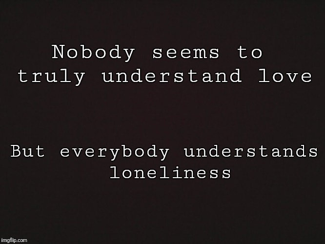 Blank Template | Nobody seems to truly understand love But everybody understands loneliness | image tagged in blank template | made w/ Imgflip meme maker