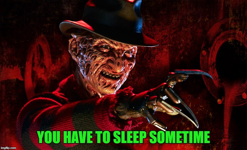 YOU HAVE TO SLEEP SOMETIME | made w/ Imgflip meme maker