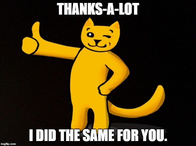 THANKS-A-LOT I DID THE SAME FOR YOU. | made w/ Imgflip meme maker