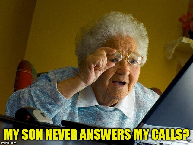Grandma Finds The Internet Meme | MY SON NEVER ANSWERS MY CALLS? | image tagged in memes,grandma finds the internet | made w/ Imgflip meme maker