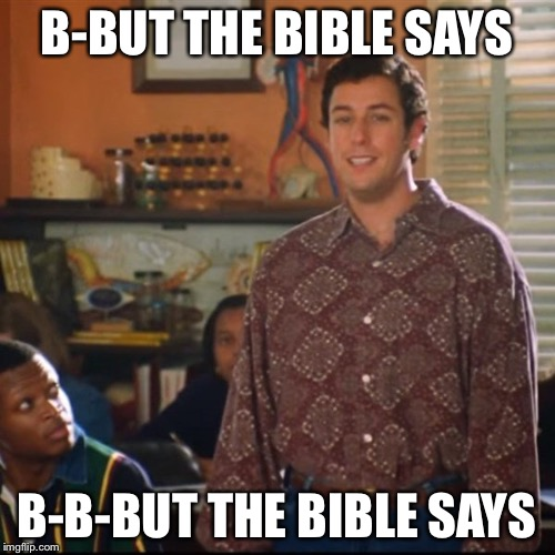 Bibleboy | B-BUT THE BIBLE SAYS B-B-BUT THE BIBLE SAYS | image tagged in waterboy,bible | made w/ Imgflip meme maker