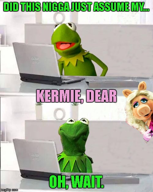 DID THIS N**GA JUST ASSUME MY... OH, WAIT. KERMIE, DEAR | made w/ Imgflip meme maker